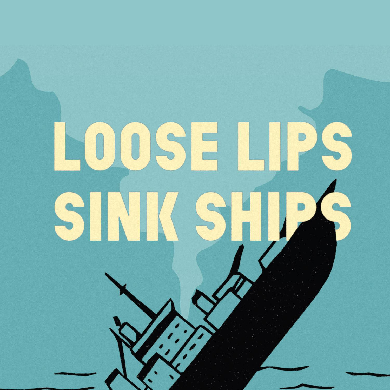 LOOSE LIPS SINK SHIPS